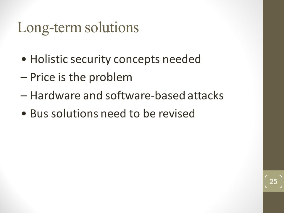 Long-term solutions Holistic security concepts needed – Price is the problem – Hardware and software-based attacks Bus solutions need to be revised 25