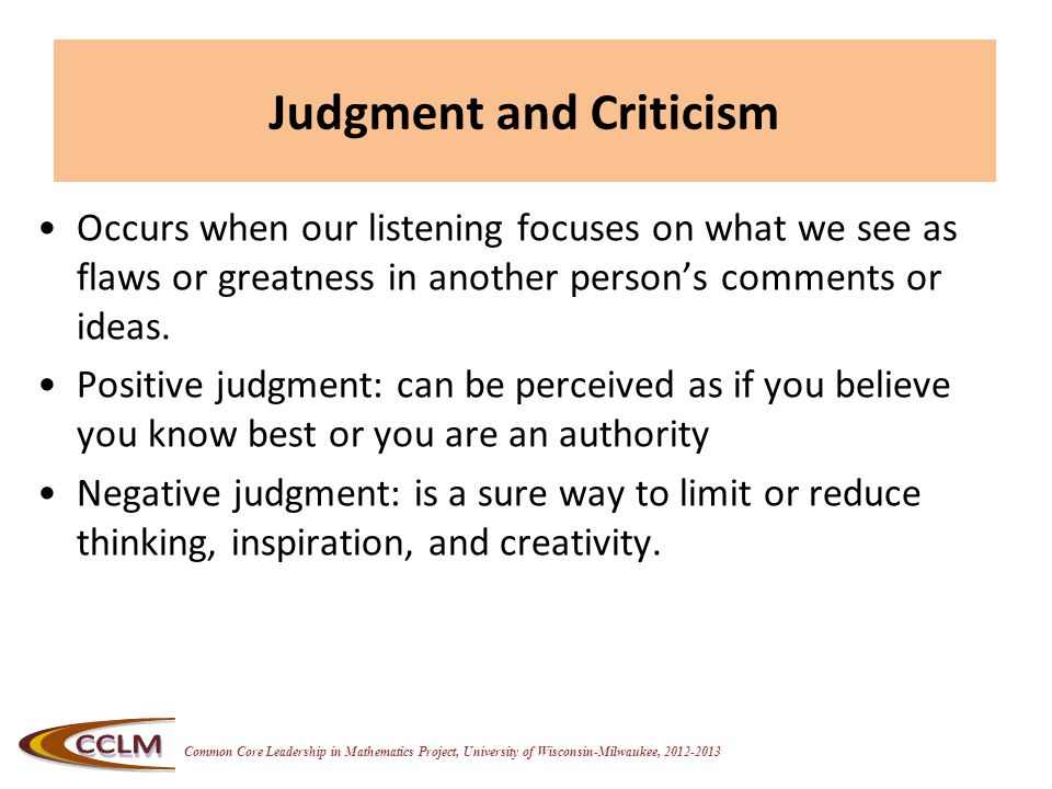 Common Core Leadership in Mathematics Project, University of Wisconsin-Milwaukee, 2012-2013 Judgment and Criticism Occurs when our listening focuses o