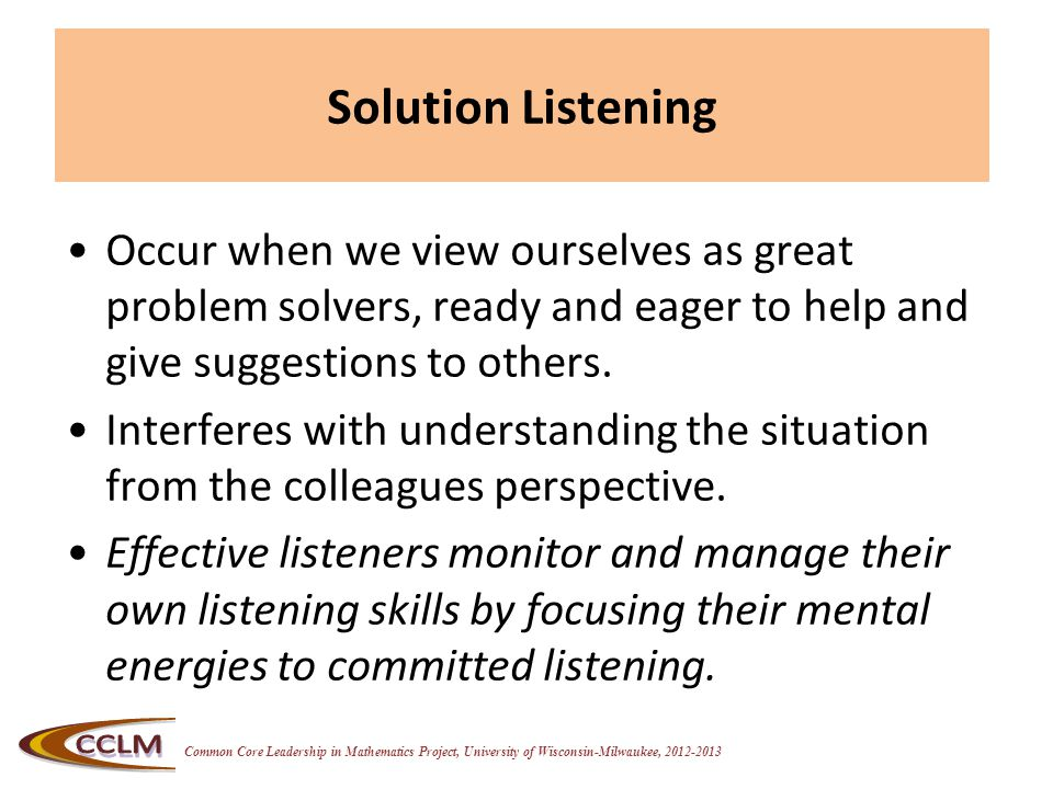 Common Core Leadership in Mathematics Project, University of Wisconsin-Milwaukee, 2012-2013 Solution Listening Occur when we view ourselves as great p