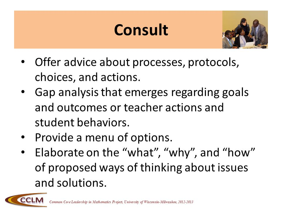 Common Core Leadership in Mathematics Project, University of Wisconsin-Milwaukee, 2012-2013 Consult Offer advice about processes, protocols, choices,