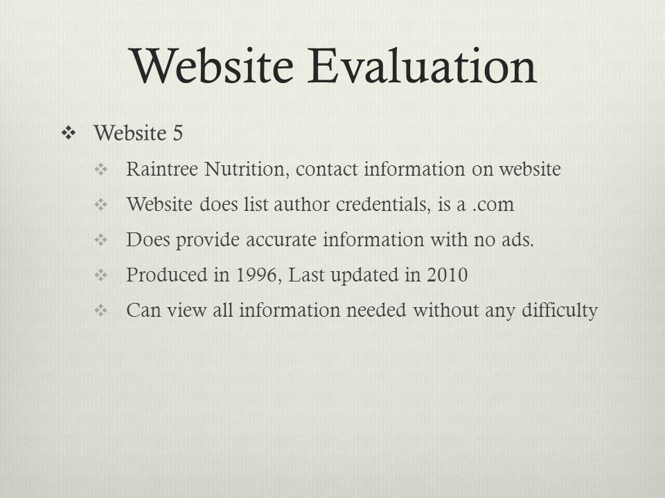 Website Evaluation  Website 5  Raintree Nutrition, contact information on website  Website does list author credentials, is a.com  Does provide accurate information with no ads.