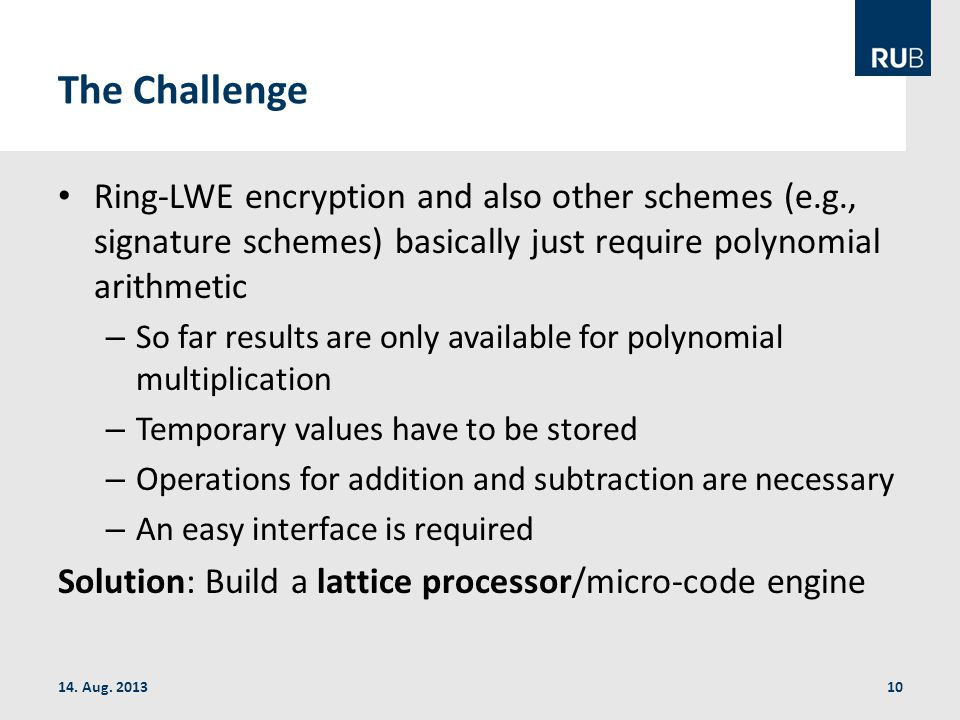 The Challenge Ring-LWE encryption and also other schemes (e.g., signature schemes) basically just require polynomial arithmetic – So far results are only available for polynomial multiplication – Temporary values have to be stored – Operations for addition and subtraction are necessary – An easy interface is required Solution: Build a lattice processor/micro-code engine 14.