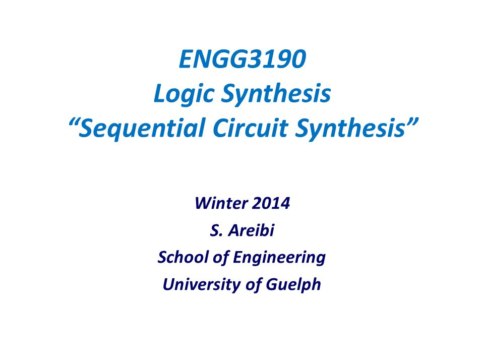 "ENGG3190 Logic Synthesis ""Sequential Circuit Synthesis"" Winter 2014 S. Areibi School of Engineering University of Guelph"