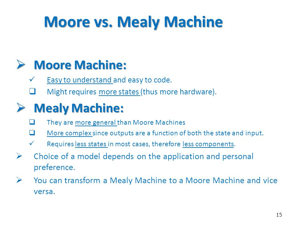 15 Moore vs. Mealy Machine  Moore Machine: Easy to understand and easy to code.  Might requires more states (thus more hardware).  Mealy Machine: 