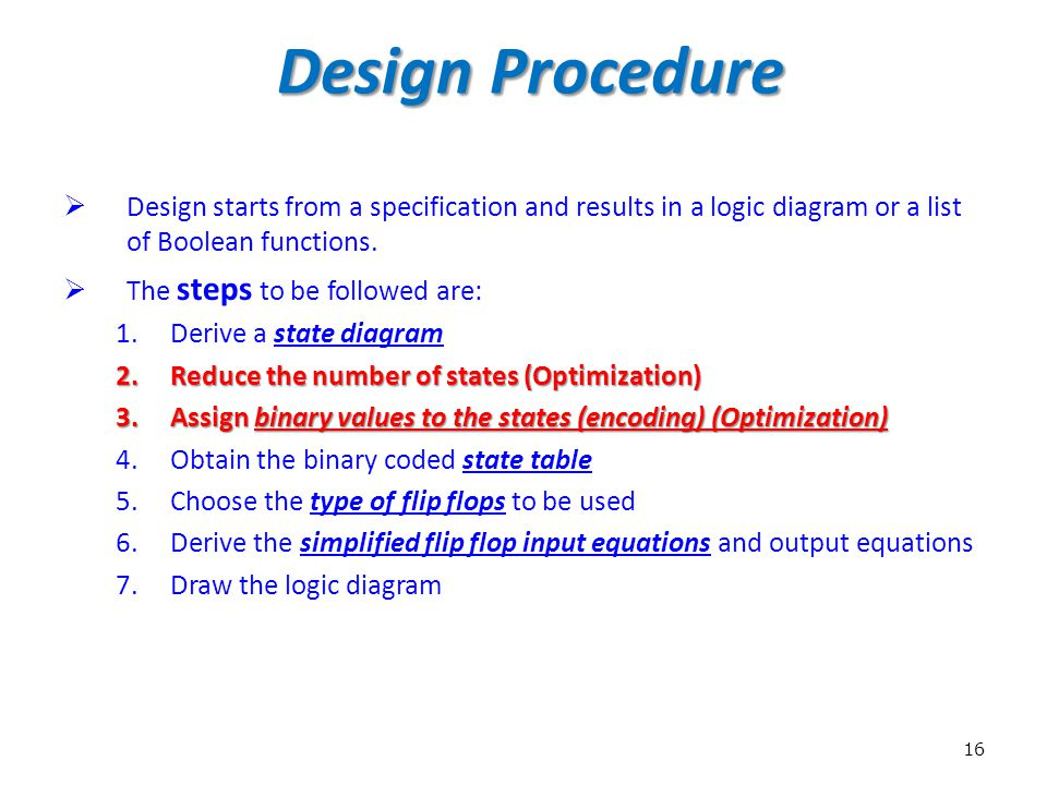 16 Design Procedure  Design starts from a specification and results in a logic diagram or a list of Boolean functions.  The steps to be followed are