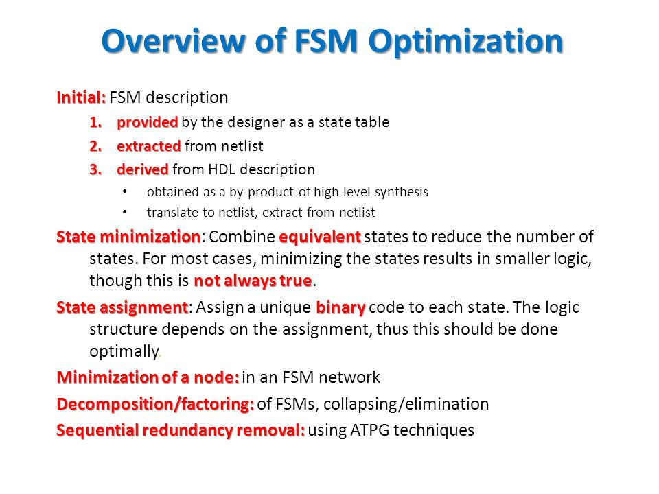 Overview of FSM Optimization Initial: Initial: FSM description 1.provided 1.provided by the designer as a state table 2.extracted 2.extracted from net