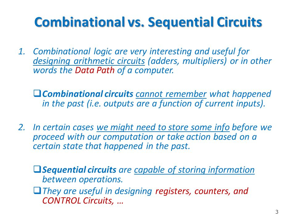 3 Combinational vs. Sequential Circuits 1.Combinational logic are very interesting and useful for designing arithmetic circuits (adders, multipliers)