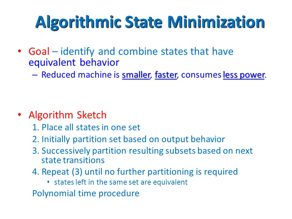 Algorithmic State Minimization Goal – identify and combine states that have equivalent behavior smallerfasterless power – Reduced machine is smaller,