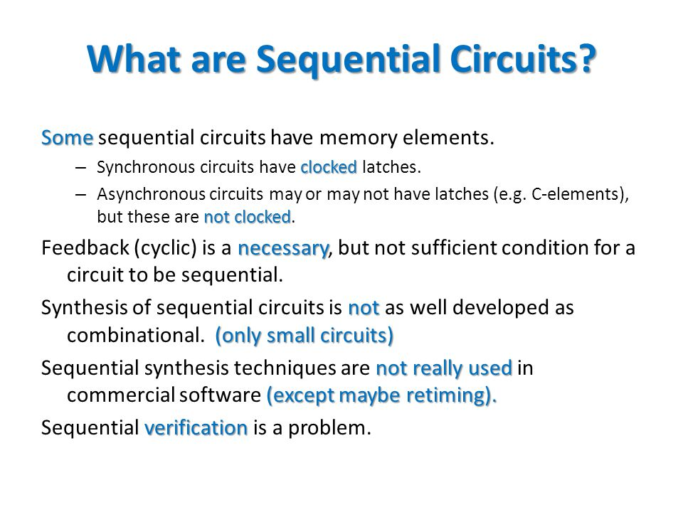 What are Sequential Circuits? Some Some sequential circuits have memory elements. clocked – Synchronous circuits have clocked latches. not clocked – A