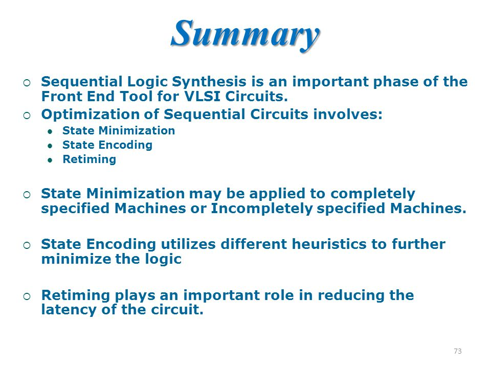  Sequential Logic Synthesis is an important phase of the Front End Tool for VLSI Circuits.  Optimization of Sequential Circuits involves: State Mini