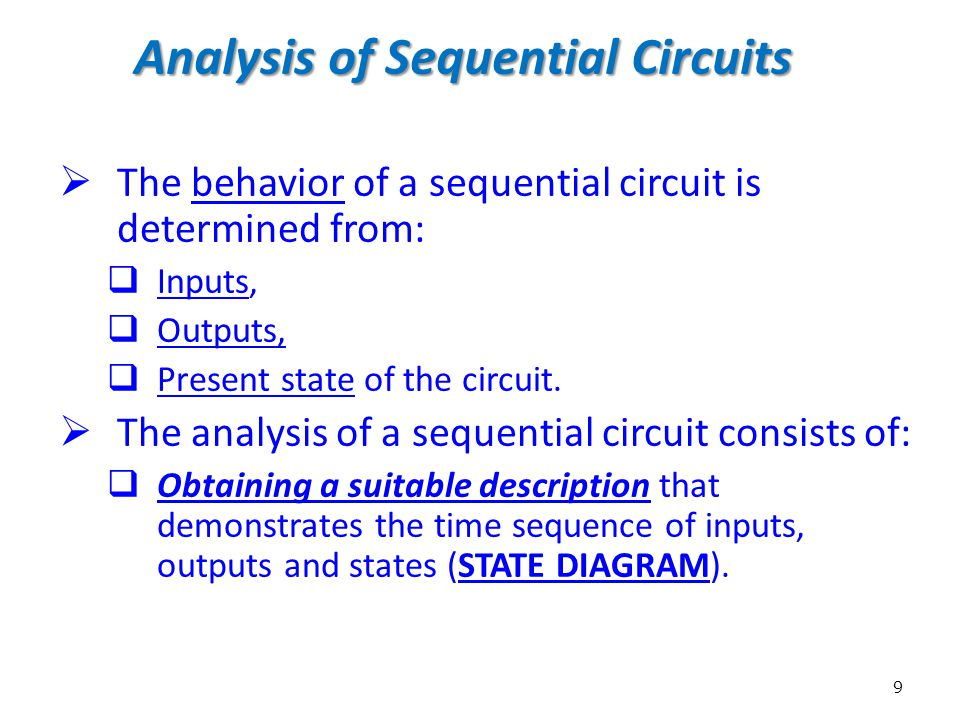 9 Analysis of Sequential Circuits  The behavior of a sequential circuit is determined from:  Inputs,  Outputs,  Present state of the circuit.  Th
