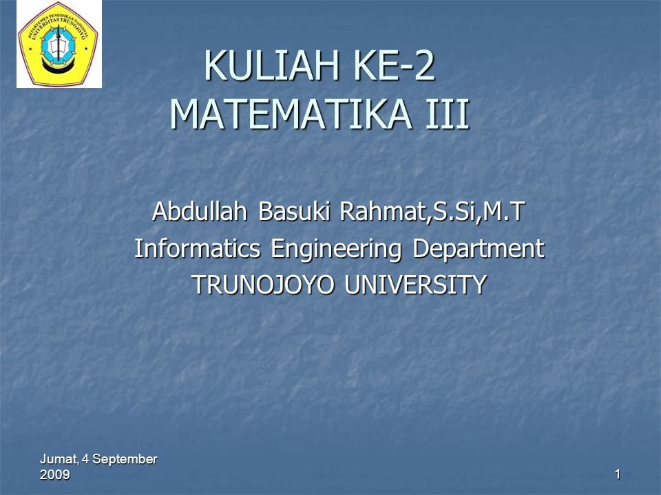 Jumat, 4 September 2009 1 KULIAH KE-2 MATEMATIKA III Abdullah Basuki Rahmat,S.Si,M.T Informatics Engineering Department TRUNOJOYO UNIVERSITY