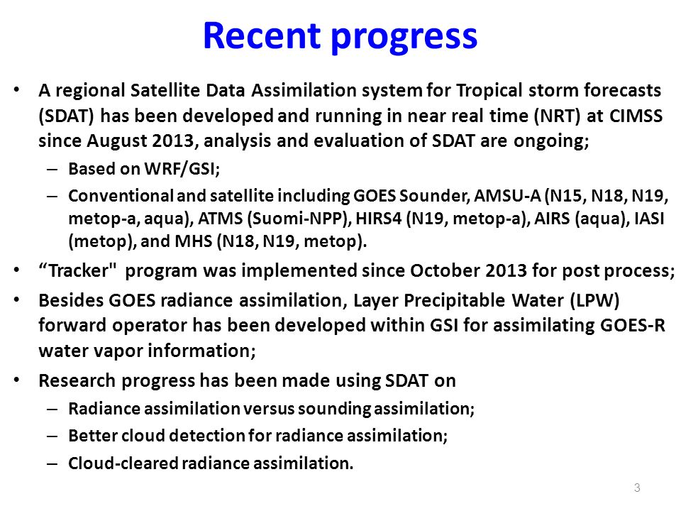 Recent progress A regional Satellite Data Assimilation system for Tropical storm forecasts (SDAT) has been developed and running in near real time (NRT) at CIMSS since August 2013, analysis and evaluation of SDAT are ongoing; – Based on WRF/GSI; – Conventional and satellite including GOES Sounder, AMSU-A (N15, N18, N19, metop-a, aqua), ATMS (Suomi-NPP), HIRS4 (N19, metop-a), AIRS (aqua), IASI (metop), and MHS (N18, N19, metop).