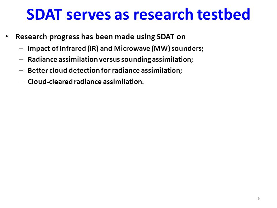 SDAT serves as research testbed Research progress has been made using SDAT on – Impact of Infrared (IR) and Microwave (MW) sounders; – Radiance assimilation versus sounding assimilation; – Better cloud detection for radiance assimilation; – Cloud-cleared radiance assimilation.
