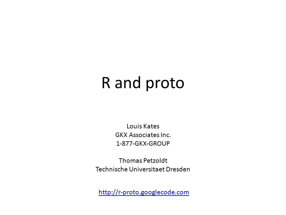R and proto Louis Kates GKX Associates Inc. 1-877-GKX-GROUP Thomas Petzoldt Technische Universitaet Dresden http://r-proto.googlecode.com