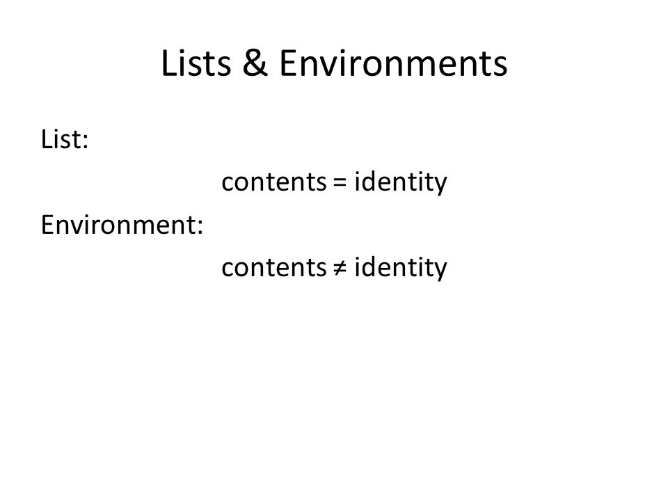 Lists & Environments List: contents = identity Environment: contents ≠ identity