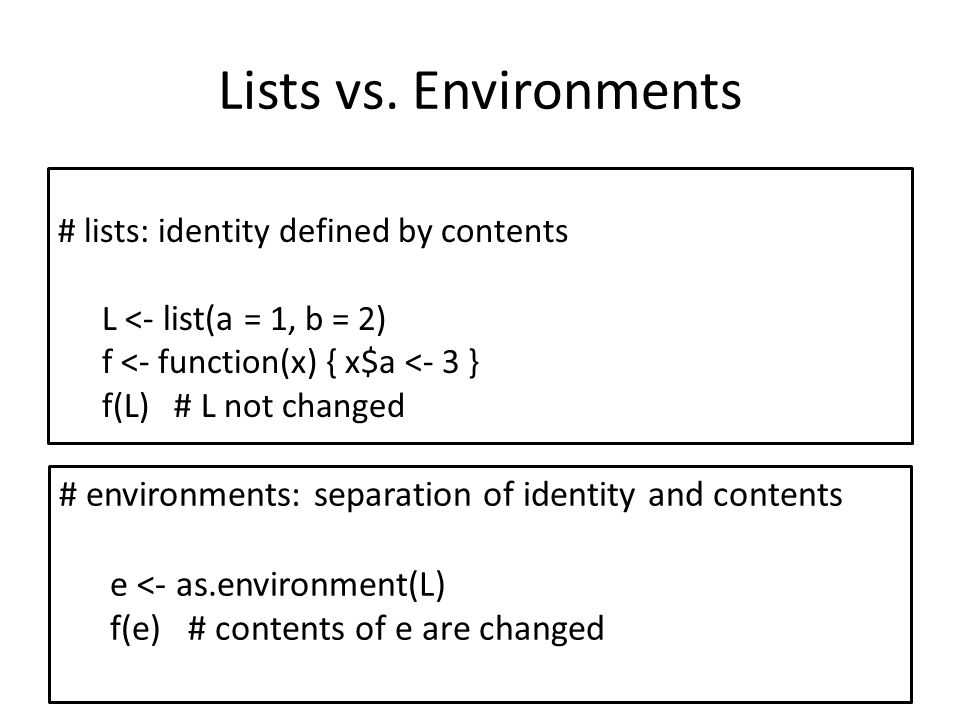 Lists vs. Environments # lists: identity defined by contents L <- list(a = 1, b = 2) f <- function(x) { x$a <- 3 } f(L) # L not changed # environments