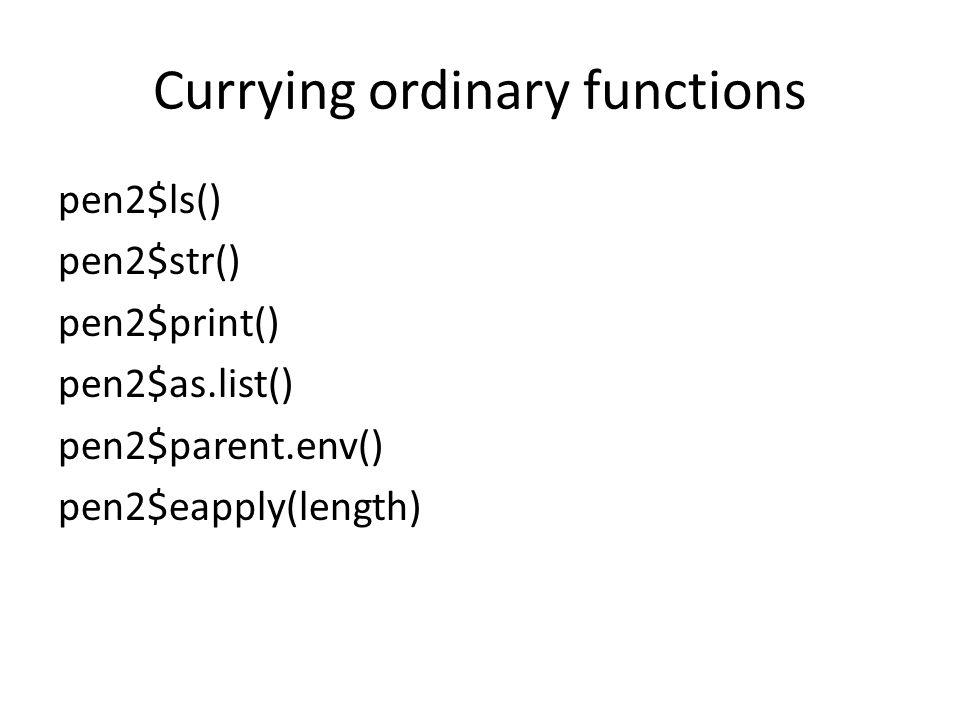 Currying ordinary functions pen2$ls() pen2$str() pen2$print() pen2$as.list() pen2$parent.env() pen2$eapply(length)