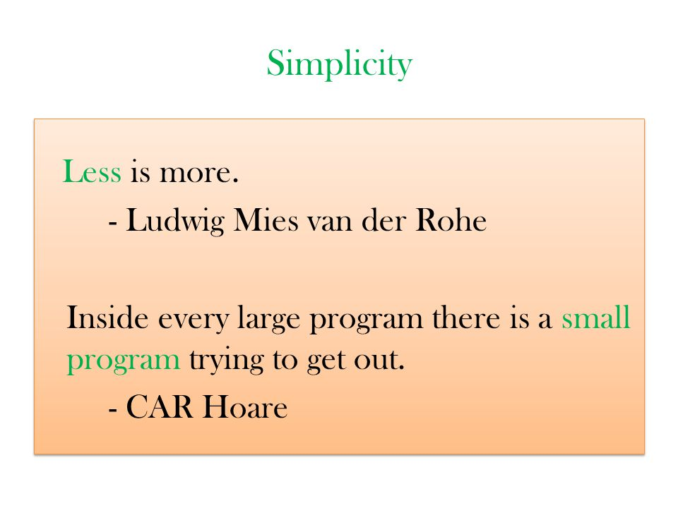 Simplicity Less is more. - Ludwig Mies van der Rohe Inside every large program there is a small program trying to get out. - CAR Hoare Less is more. -