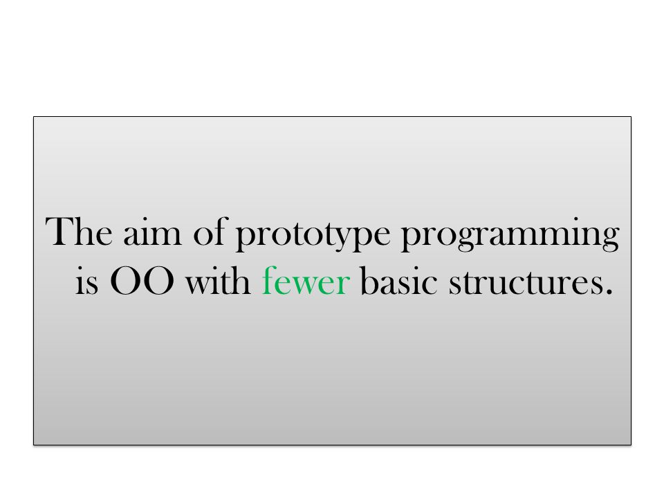 Conventional OO = objects + classes Prototype OO = objects Difference = classes Conventional OO = objects + classes Prototype OO = objects Difference = classes