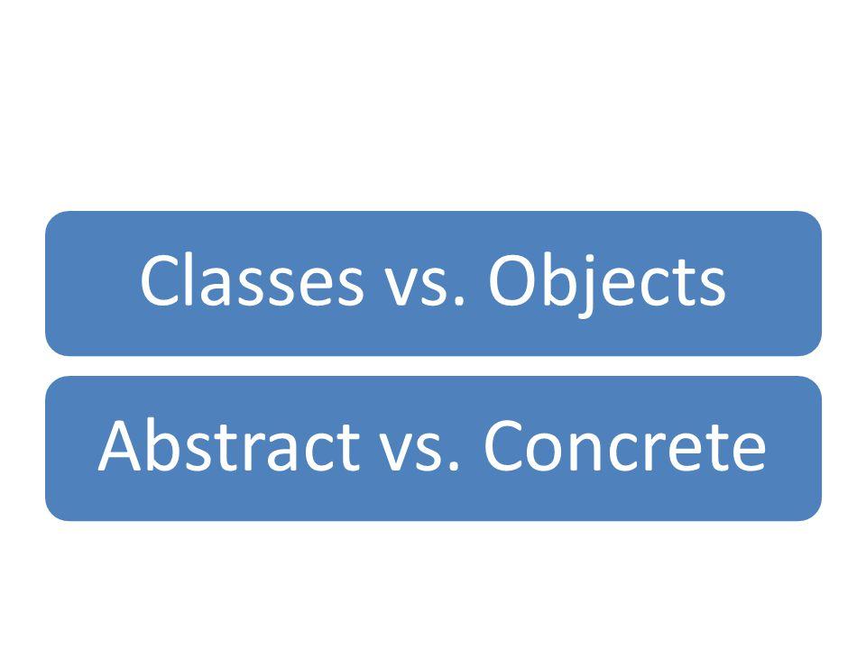 Classes vs. ObjectsAbstract vs. Concrete