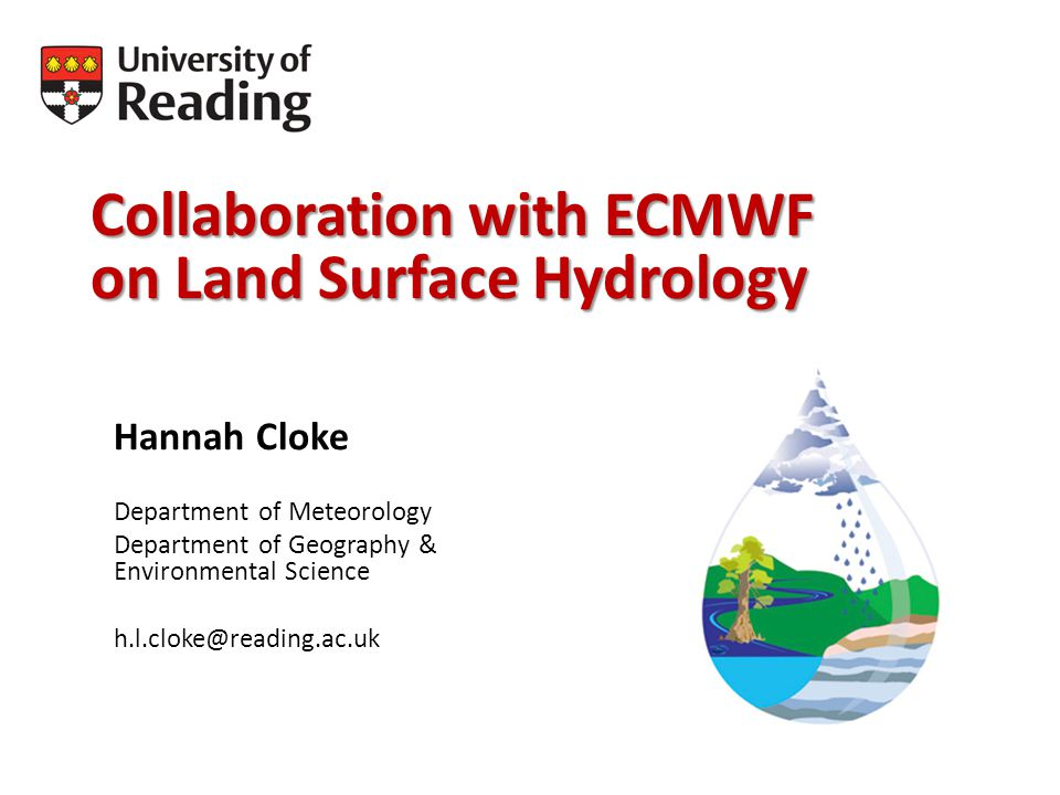 Collaboration with ECMWF on Land Surface Hydrology Hannah Cloke Department of Meteorology Department of Geography & Environmental Science h.l.cloke@reading.ac.uk