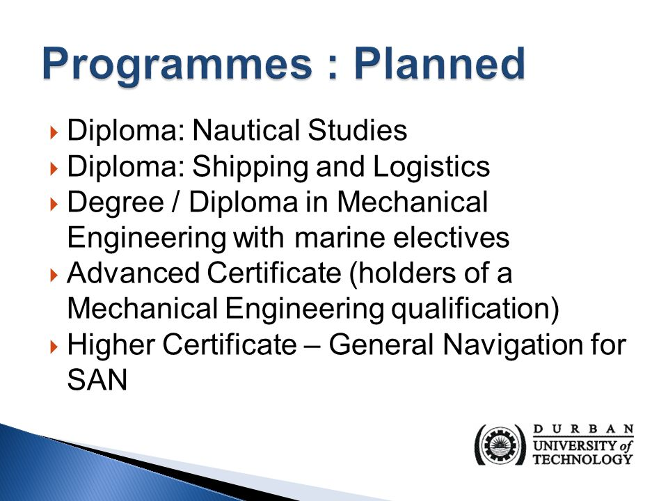  Diploma: Nautical Studies  Diploma: Shipping and Logistics  Degree / Diploma in Mechanical Engineering with marine electives  Advanced Certificate (holders of a Mechanical Engineering qualification)  Higher Certificate – General Navigation for SAN