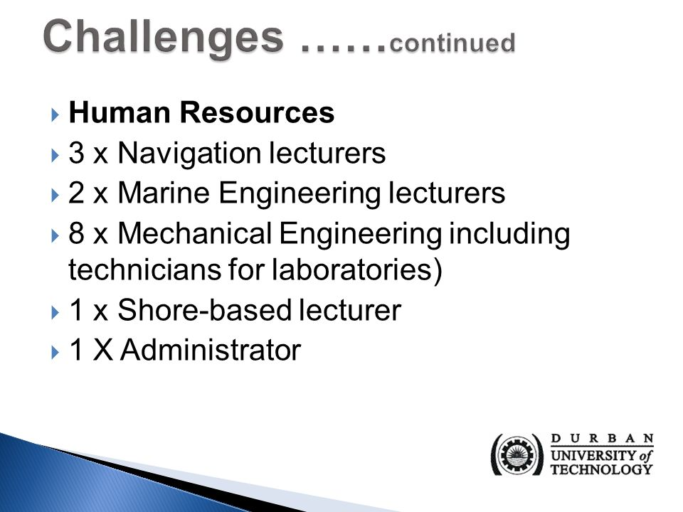  Human Resources  3 x Navigation lecturers  2 x Marine Engineering lecturers  8 x Mechanical Engineering including technicians for laboratories)  1 x Shore-based lecturer  1 X Administrator