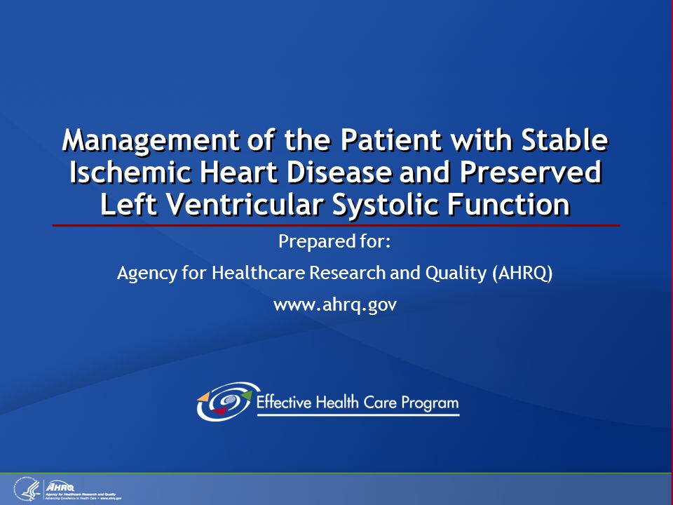 Management of the Patient with Stable Ischemic Heart Disease and Preserved Left Ventricular Systolic Function Prepared for: Agency for Healthcare Research and Quality (AHRQ) www.ahrq.gov