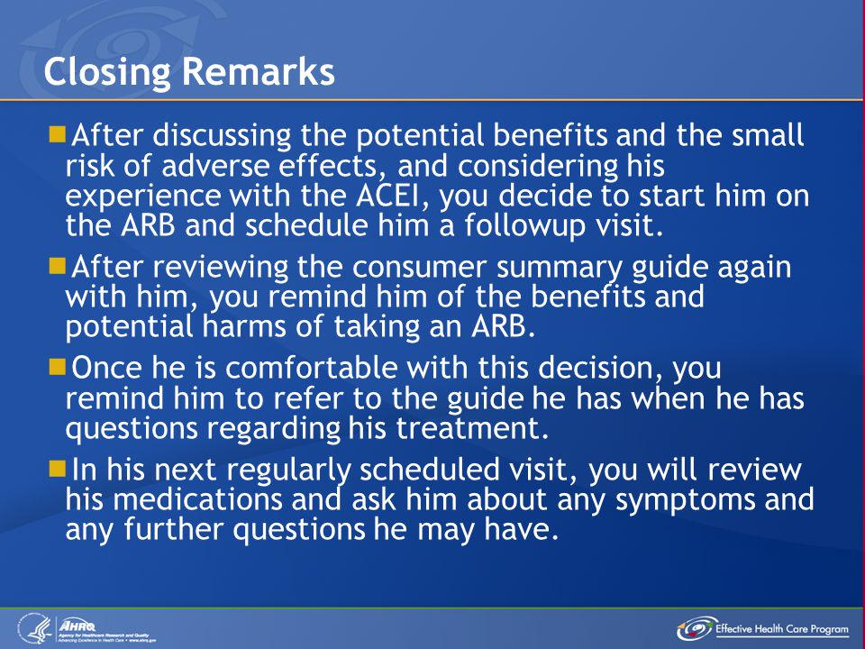  After discussing the potential benefits and the small risk of adverse effects, and considering his experience with the ACEI, you decide to start him on the ARB and schedule him a followup visit.
