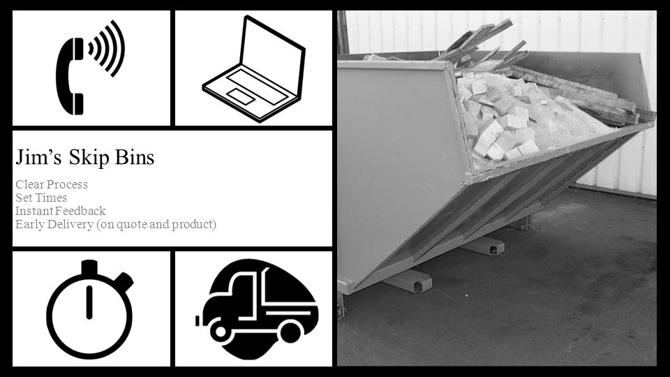 Clear Process Set Times Instant Feedback Early Delivery (on quote and product) Jim's Skip Bins