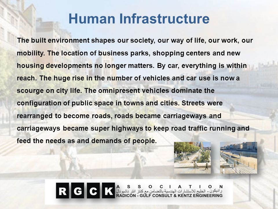 Human Infrastructure The built environment shapes our society, our way of life, our work, our mobility. The location of business parks, shopping cente