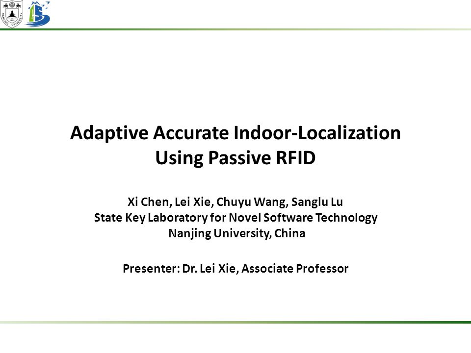 Adaptive Accurate Indoor-Localization Using Passive RFID Xi Chen, Lei Xie, Chuyu Wang, Sanglu Lu State Key Laboratory for Novel Software Technology Nanjing University, China Presenter: Dr.