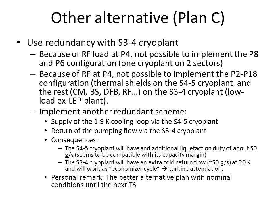 Other alternative (Plan C) Use redundancy with S3-4 cryoplant – Because of RF load at P4, not possible to implement the P8 and P6 configuration (one cryoplant on 2 sectors) – Because of RF at P4, not possible to implement the P2-P18 configuration (thermal shields on the S4-5 cryoplant and the rest (CM, BS, DFB, RF…) on the S3-4 cryoplant (low- load ex-LEP plant).