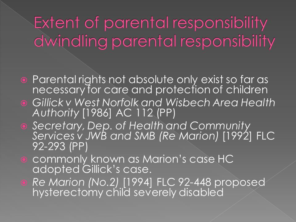  Parental rights not absolute only exist so far as necessary for care and protection of children  Gillick v West Norfolk and Wisbech Area Health Authority [1986] AC 112 (PP)  Secretary, Dep.