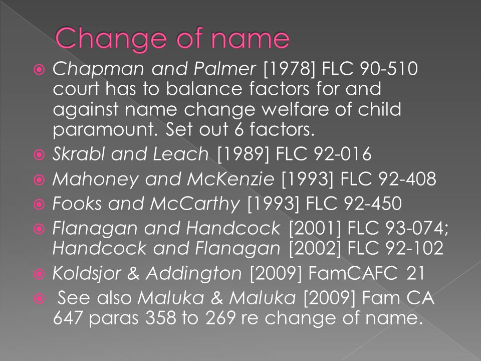  Chapman and Palmer [1978] FLC 90-510 court has to balance factors for and against name change welfare of child paramount.