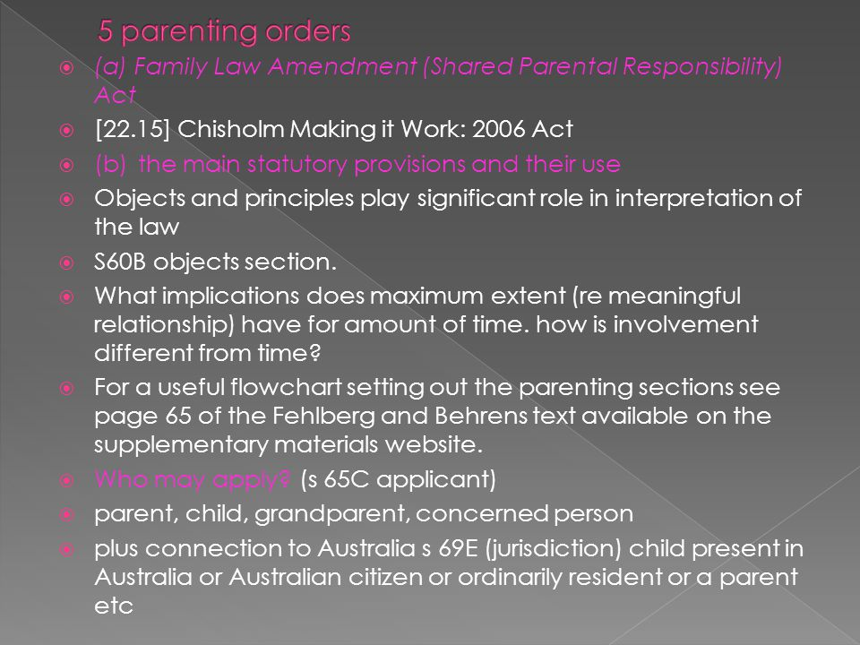  (a) Family Law Amendment (Shared Parental Responsibility) Act  [22.15] Chisholm Making it Work: 2006 Act  (b)the main statutory provisions and their use  Objects and principles play significant role in interpretation of the law  S60B objects section.