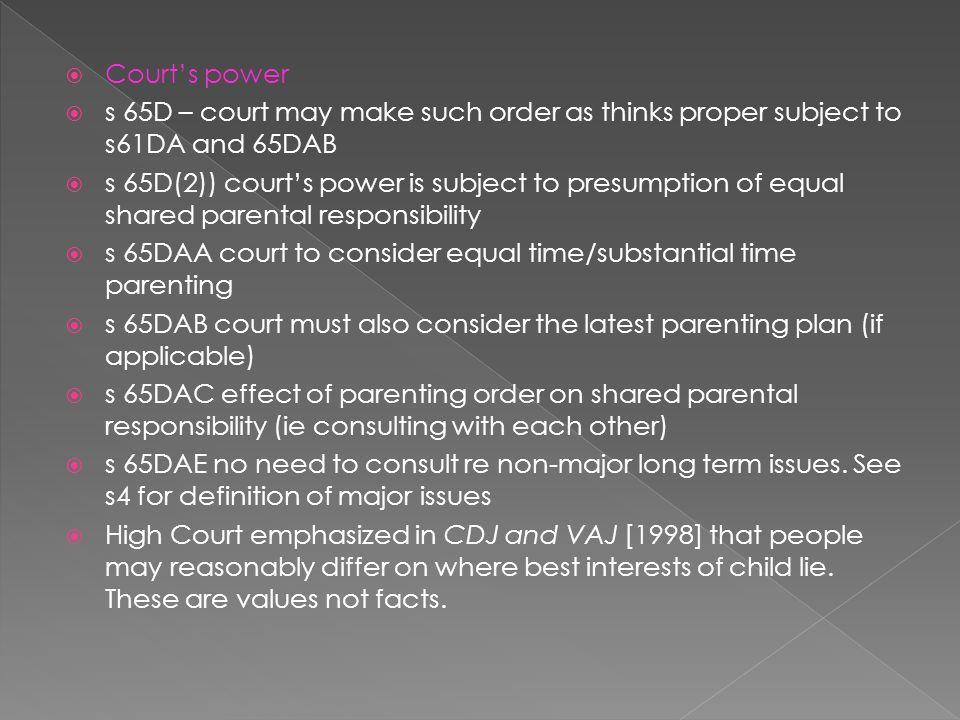 Court's power  s 65D – court may make such order as thinks proper subject to s61DA and 65DAB  s 65D(2)) court's power is subject to presumption of equal shared parental responsibility  s 65DAA court to consider equal time/substantial time parenting  s 65DAB court must also consider the latest parenting plan (if applicable)  s 65DAC effect of parenting order on shared parental responsibility (ie consulting with each other)  s 65DAE no need to consult re non-major long term issues.