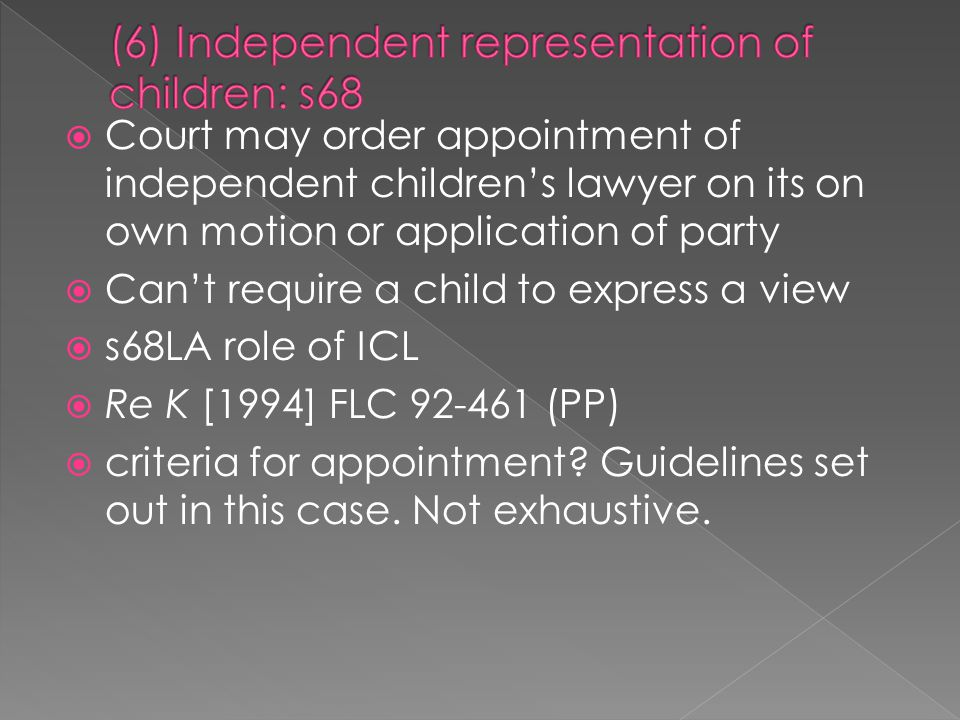  Court may order appointment of independent children's lawyer on its on own motion or application of party  Can't require a child to express a view  s68LA role of ICL  Re K [1994] FLC 92-461 (PP)  criteria for appointment.
