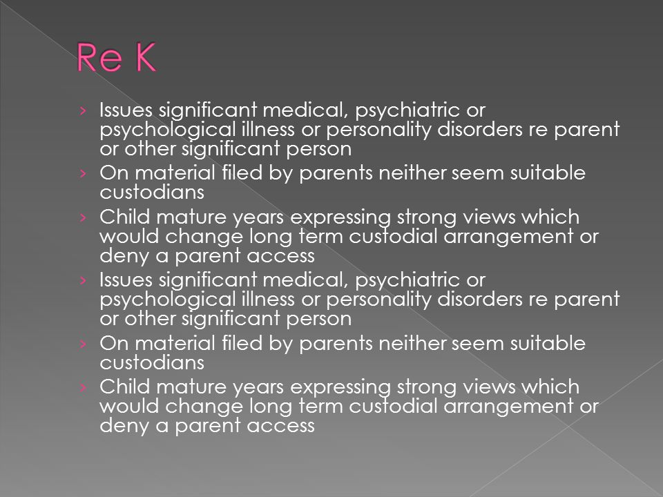 › Issues significant medical, psychiatric or psychological illness or personality disorders re parent or other significant person › On material filed by parents neither seem suitable custodians › Child mature years expressing strong views which would change long term custodial arrangement or deny a parent access › Issues significant medical, psychiatric or psychological illness or personality disorders re parent or other significant person › On material filed by parents neither seem suitable custodians › Child mature years expressing strong views which would change long term custodial arrangement or deny a parent access