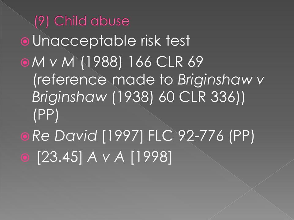  Unacceptable risk test  M v M (1988) 166 CLR 69 (reference made to Briginshaw v Briginshaw (1938) 60 CLR 336)) (PP)  Re David [1997] FLC 92-776 (PP)  [23.45] A v A [1998]