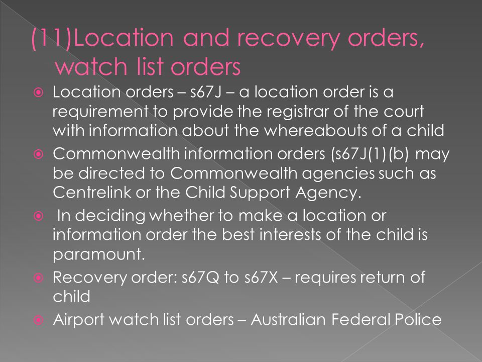  Location orders – s67J – a location order is a requirement to provide the registrar of the court with information about the whereabouts of a child  Commonwealth information orders (s67J(1)(b) may be directed to Commonwealth agencies such as Centrelink or the Child Support Agency.