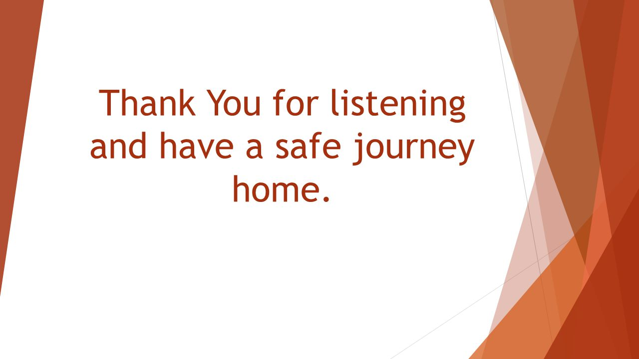 Thank You for listening and have a safe journey home.