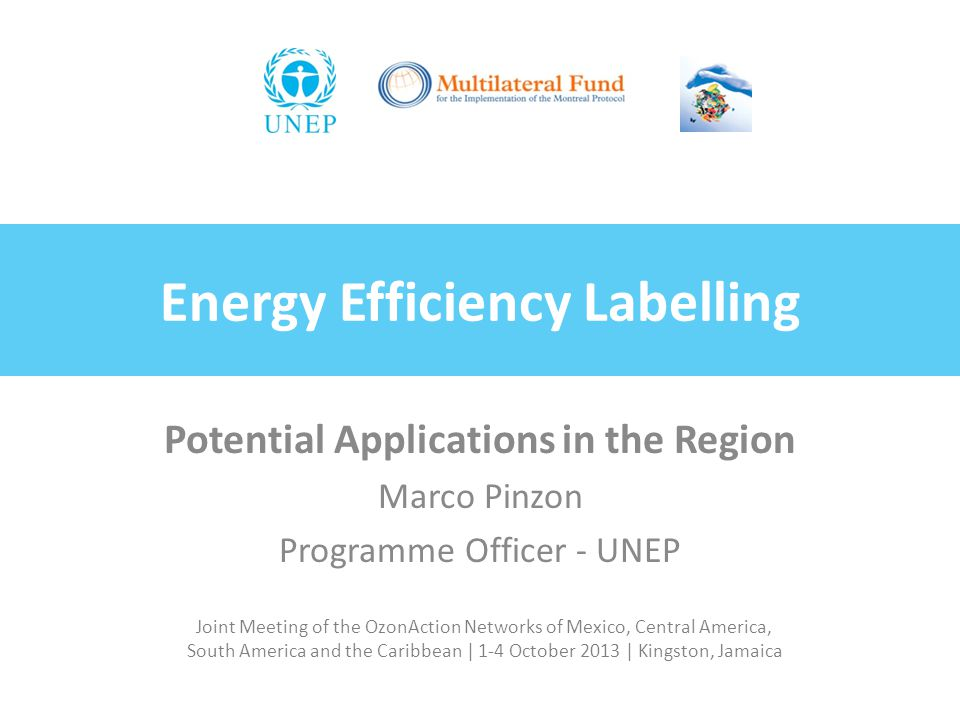 Joint Meeting of the OzonAction Networks of Mexico, Central America, South America and the Caribbean | 1-4 October 2013 | Kingston, Jamaica Energy Efficiency Labelling Potential Applications in the Region Marco Pinzon Programme Officer - UNEP