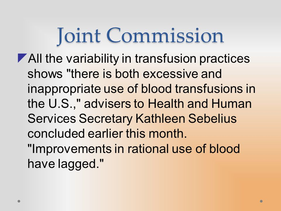 Joint Commission  All the variability in transfusion practices shows there is both excessive and inappropriate use of blood transfusions in the U.S., advisers to Health and Human Services Secretary Kathleen Sebelius concluded earlier this month.
