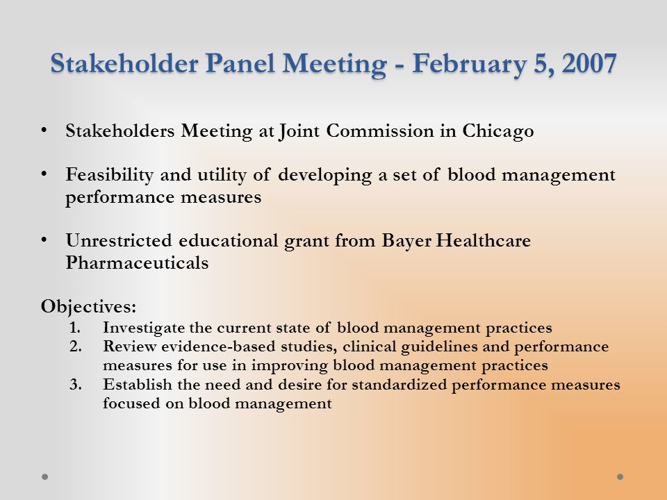 Stakeholder Panel Meeting - February 5, 2007 Stakeholders Meeting at Joint Commission in Chicago Feasibility and utility of developing a set of blood management performance measures Unrestricted educational grant from Bayer Healthcare Pharmaceuticals Objectives: 1.Investigate the current state of blood management practices 2.Review evidence-based studies, clinical guidelines and performance measures for use in improving blood management practices 3.Establish the need and desire for standardized performance measures focused on blood management