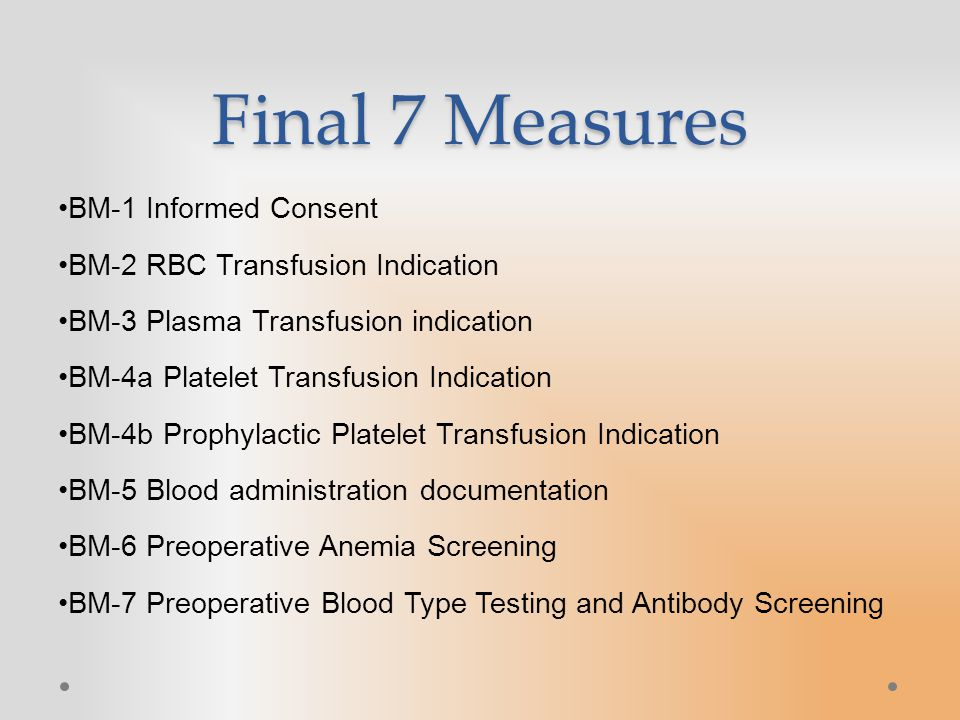 Final 7 Measures BM-1 Informed Consent BM-2 RBC Transfusion Indication BM-3 Plasma Transfusion indication BM-4a Platelet Transfusion Indication BM-4b Prophylactic Platelet Transfusion Indication BM-5 Blood administration documentation BM-6 Preoperative Anemia Screening BM-7 Preoperative Blood Type Testing and Antibody Screening