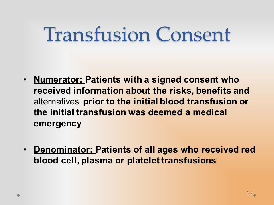 Transfusion Consent Numerator: Patients with a signed consent who received information about the risks, benefits and alternatives prior to the initial blood transfusion or the initial transfusion was deemed a medical emergency Denominator: Patients of all ages who received red blood cell, plasma or platelet transfusions 23