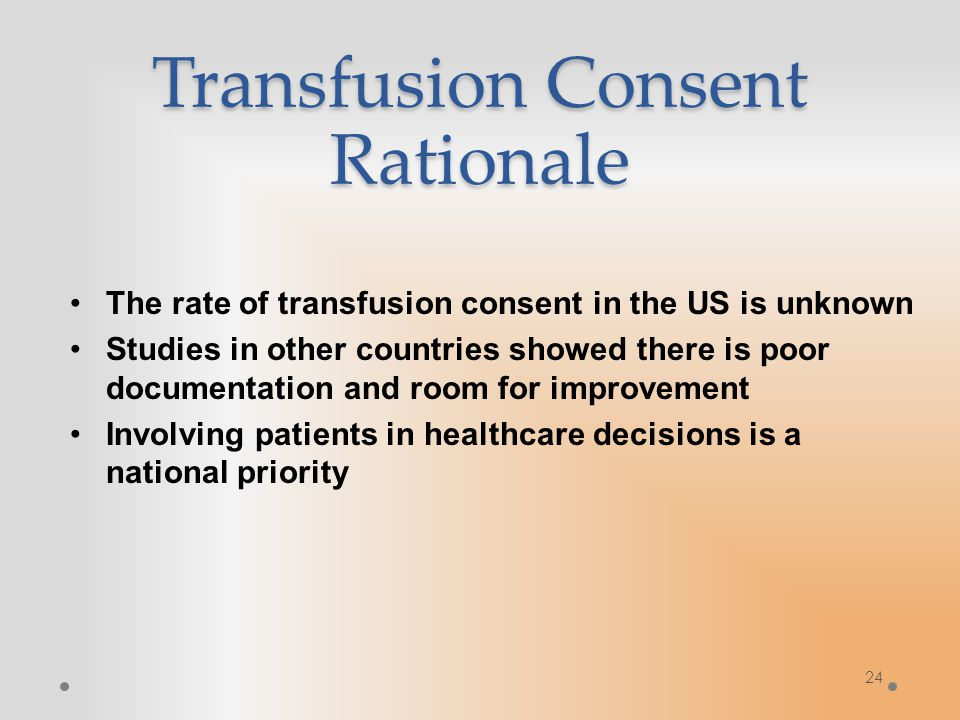 Transfusion Consent Rationale The rate of transfusion consent in the US is unknown Studies in other countries showed there is poor documentation and room for improvement Involving patients in healthcare decisions is a national priority 24