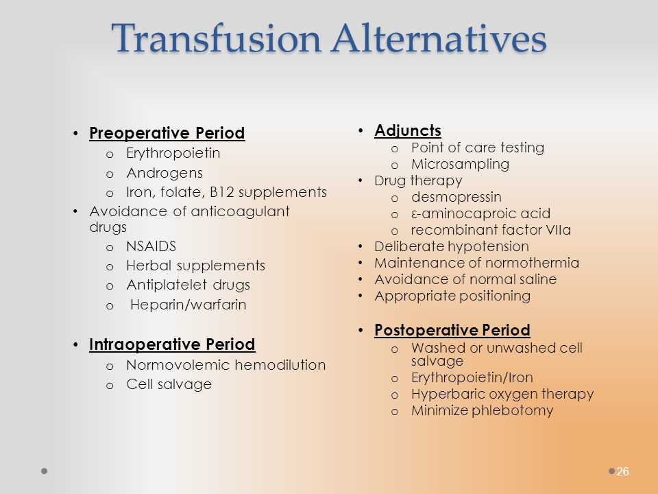 26 Transfusion Alternatives Preoperative Period o Erythropoietin o Androgens o Iron, folate, B12 supplements Avoidance of anticoagulant drugs o NSAIDS o Herbal supplements o Antiplatelet drugs o Heparin/warfarin Intraoperative Period o Normovolemic hemodilution o Cell salvage Adjuncts o Point of care testing o Microsampling Drug therapy o desmopressin o ε-aminocaproic acid o recombinant factor VIIa Deliberate hypotension Maintenance of normothermia Avoidance of normal saline Appropriate positioning Postoperative Period o Washed or unwashed cell salvage o Erythropoietin/Iron o Hyperbaric oxygen therapy o Minimize phlebotomy